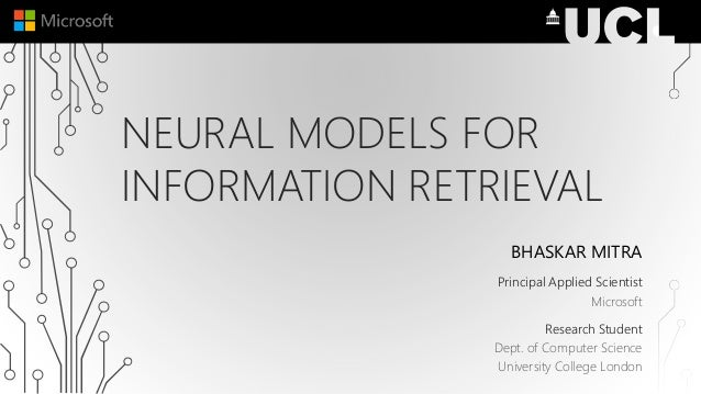 NEURAL MODELS FOR INFORMATION RETRIEVAL BHASKAR MITRA Principal Applied Scientist Microsoft Research Student Dept. of Comp...
