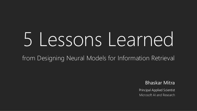 5 Lessons Learned from Designing Neural Models for Information Retrieval Bhaskar Mitra Principal Applied Scientist Microso...