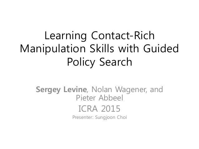 Learning Contact-Rich Manipulation Skills with Guided Policy Search Sergey Levine, Nolan Wagener, and Pieter Abbeel ICRA 2...