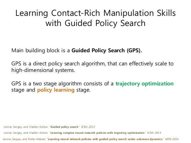 Learning Contact-Rich Manipulation Skills with Guided Policy Search Main building block is a Guided Policy Search (GPS). G...