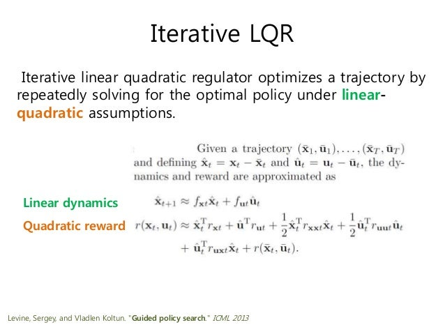 Iterative LQR Iterative linear quadratic regulator optimizes a trajectory by repeatedly solving for the optimal policy und...