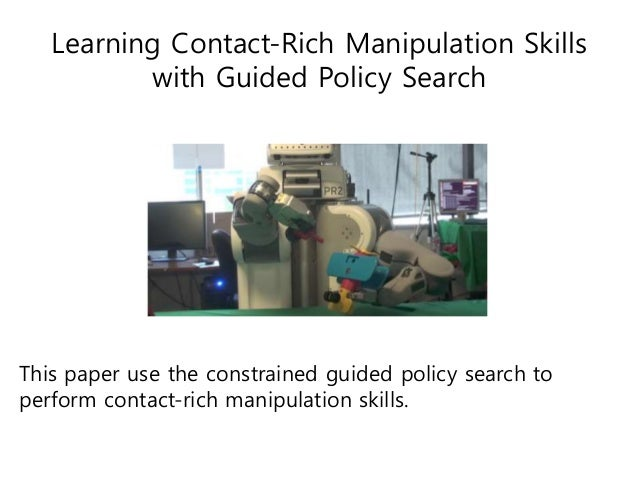 Learning Contact-Rich Manipulation Skills with Guided Policy Search This paper use the constrained guided policy search to...