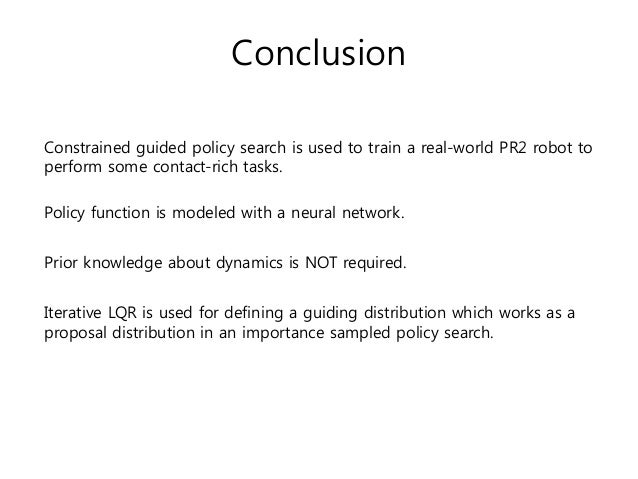 Conclusion Constrained guided policy search is used to train a real-world PR2 robot to perform some contact-rich tasks. Po...