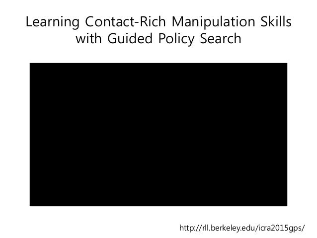 Learning Contact-Rich Manipulation Skills with Guided Policy Search http://rll.berkeley.edu/icra2015gps/