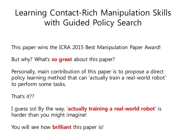 Learning Contact-Rich Manipulation Skills with Guided Policy Search This paper wins the ICRA 2015 Best Manipulation Paper ...