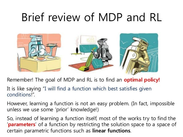 """Brief review of MDP and RL Remember! The goal of MDP and RL is to find an optimal policy! It is like saying """"I will find a..."""