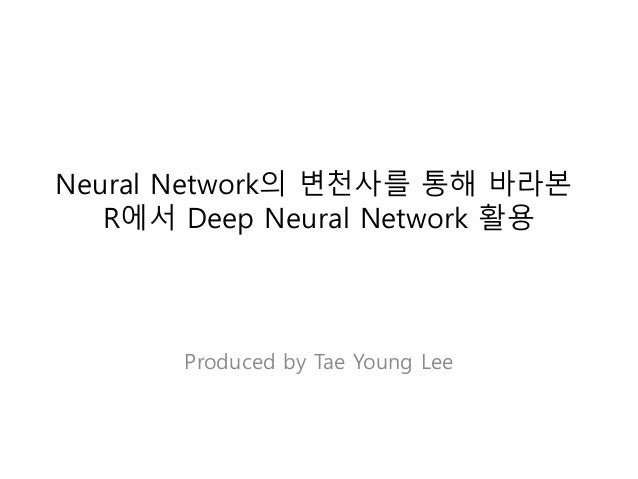 Neural Network의 변천사를 통해 바라본 R에서 Deep Neural Network 활용 Produced by Tae Young Lee