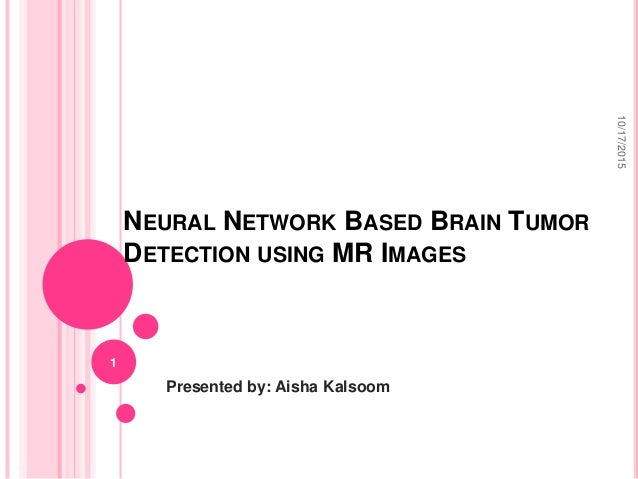 NEURAL NETWORK BASED BRAIN TUMOR DETECTION USING MR IMAGES Presented by: Aisha Kalsoom 10/17/2015 1
