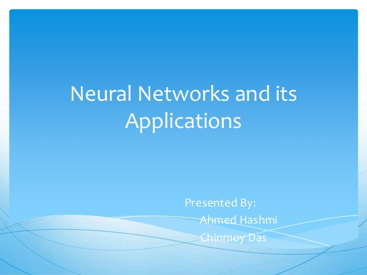 Neural Networks and its     Applications           Presented By:              Ahmed Hashmi              Chinmoy Das