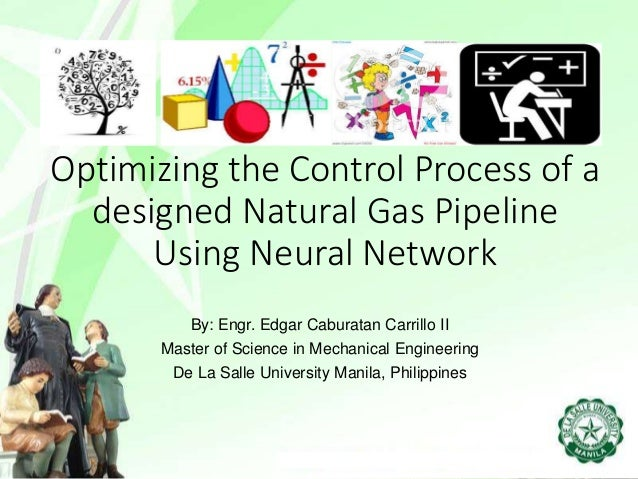 Optimizing the Control Process of a designed Natural Gas Pipeline Using Neural Network By: Engr. Edgar Caburatan Carrillo ...