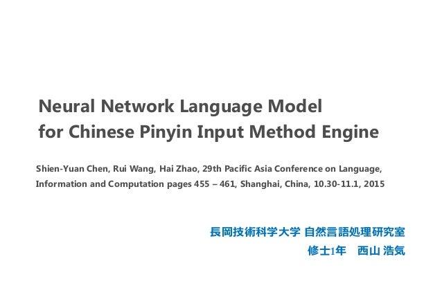 Neural Network Language Model for Chinese Pinyin Input Method Engine 長岡技術科学大学 自然言語処理研究室 修士1年 西山 浩気 Shien-Yuan Chen, Rui Wa...