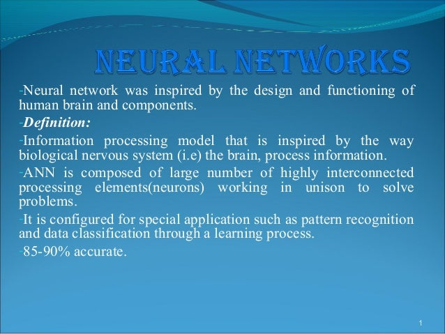 -Neural network was inspired by the design and functioning ofhuman brain and components.-Definition:-Information processin...