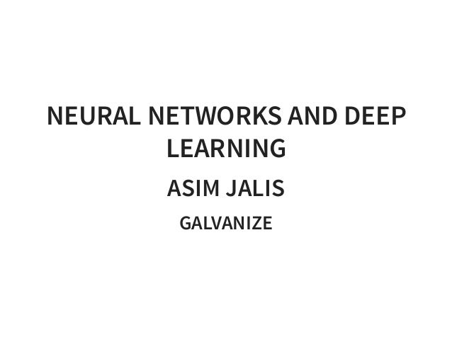 NEURAL NETWORKS AND DEEP LEARNING ASIM JALIS GALVANIZE