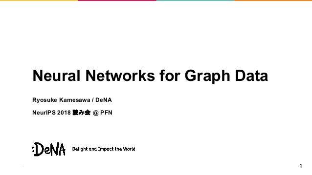 Neural Networks for Graph Data Ryosuke Kamesawa / DeNA NeurIPS 2018 読み会 @ PFN 1