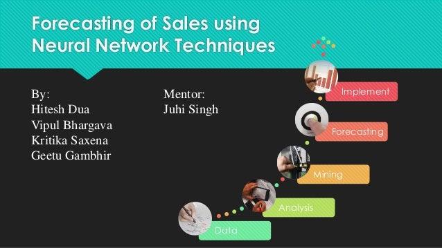 Forecasting of Sales using Neural Network Techniques Data Analysis Mining Forecasting ImplementBy: Mentor: Hitesh Dua Juhi...