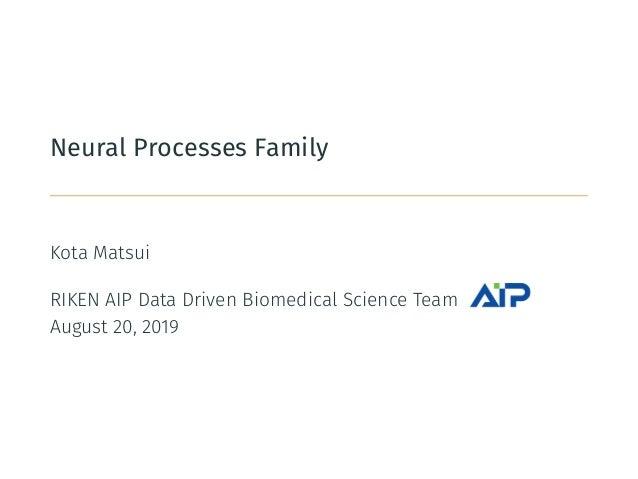 Neural Processes Family Kota Matsui RIKEN AIP Data Driven Biomedical Science Team August 20, 2019