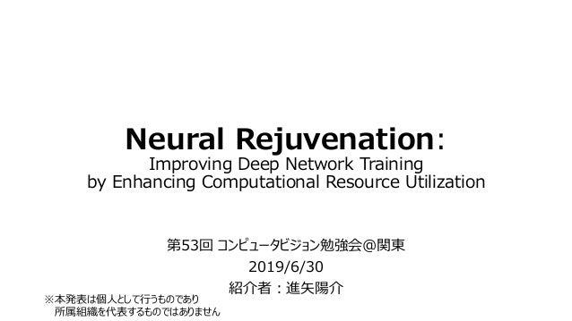 Neural Rejuvenation: Improving Deep Network Training by Enhancing Computational Resource Utilization 第53回 コンピュータビジョン勉強会@関東...