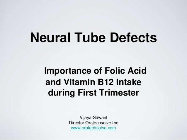 Neural Tube Defects Importance of Folic Acid and Vitamin B12 Intake during First Trimester Vijaya Sawant Director Oratechs...