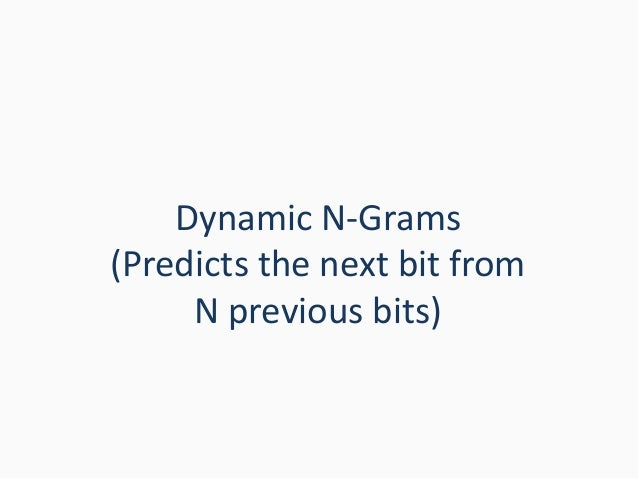Dynamic N-Grams (Predicts the next bit from N previous bits)