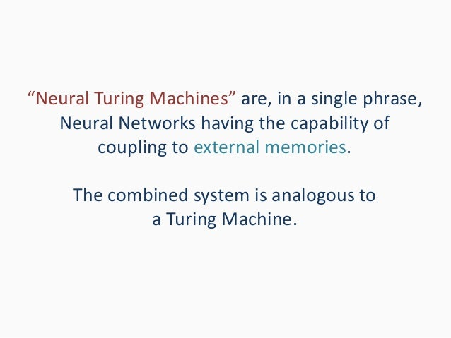"""""""Neural Turing Machines"""" are, in a single phrase, Neural Networks having the capability of coupling to external memories. ..."""