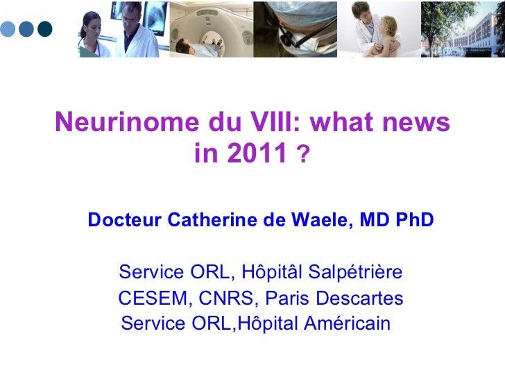 Neurinome du VIII: what news in 2011  ? Docteur Catherine de Waele, MD PhD Service ORL, H ôpitâl  Salpétrière CESEM, CNRS,...
