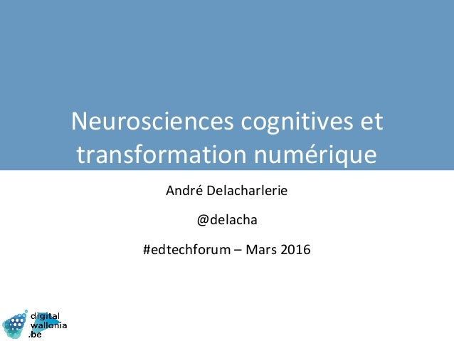 André Delacharlerie @delacha #edtechforum – Mars 2016 Neurosciences cognitives et transformation numérique