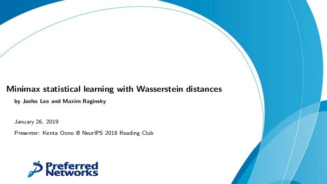 Minimax statistical learning with Wasserstein distances by Jaeho Lee and Maxim Raginsky January 26, 2019 Presenter: Kenta ...