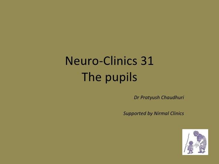 Neuro-Clinics 31 The pupils Dr Pratyush Chaudhuri Supported by Nirmal Clinics