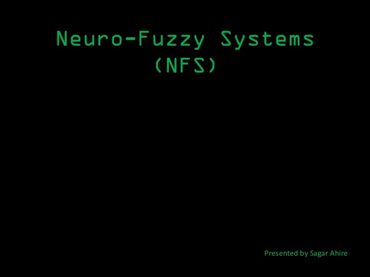Neuro-Fuzzy Systems       (NFS)               Presented by Sagar Ahire