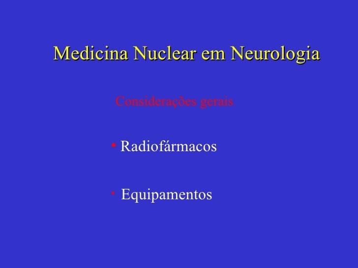 <ul><li>Radiofármacos </li></ul><ul><li>Equipamentos </li></ul>Medicina Nuclear em Neurologia Considerações gerais