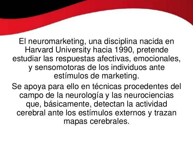 El neuromarketing, una disciplina nacida en   Harvard University hacia 1990, pretendeestudiar las respuestas afectivas, em...