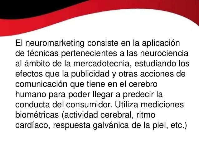 El neuromarketing consiste en la aplicaciónde técnicas pertenecientes a las neurocienciaal ámbito de la mercadotecnia, est...