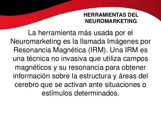 HERRAMIENTAS DEL                      NEUROMARKETING      La herramienta más usada por elNeuromarketing es la llamada Imág...
