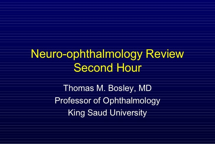 Neuro-ophthalmology Review       Second Hour      Thomas M. Bosley, MD    Professor of Ophthalmology       King Saud Unive...