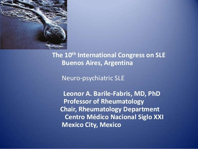 The 10th International Congress on SLE Buenos Aires, Argentina  Neuro-psychiatric SLE Leonor A. Barile-Fabris, MD, PhD Pro...