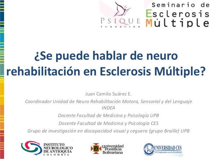 ¿Se puede hablar de neurorehabilitación en Esclerosis Múltiple?                              Juan Camilo Suárez E.   Coord...