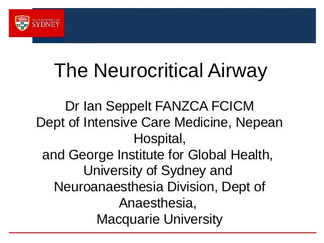 The Neurocritical Airway Dr Ian Seppelt FANZCA FCICM Dept of Intensive Care Medicine, Nepean Hospital, and George Institut...
