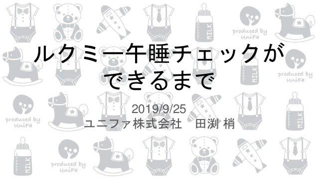 ルクミー午睡チェックが できるまで 2019/9/25 ユニファ株式会社 田渕 梢