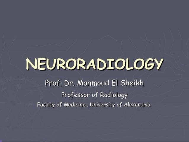 NEURORADIOLOGY Prof. Dr. Mahmoud El Sheikh Professor of Radiology Faculty of Medicine . University of Alexandria