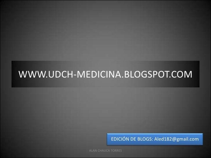 ALAN CHAUCA TORRES<br />WWW.UDCH-MEDICINA.BLOGSPOT.COM<br />EDICIÓN DE BLOGS: Aled182@gmail.com<br />