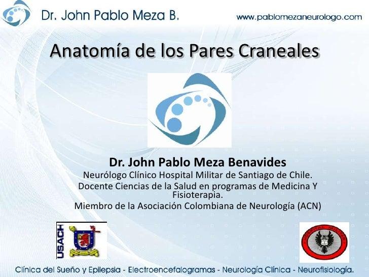 Anatomía de los Pares Craneales<br />Dr. John Pablo Meza Benavides<br />Neurólogo Clínico Hospital Militar de Santiago de ...