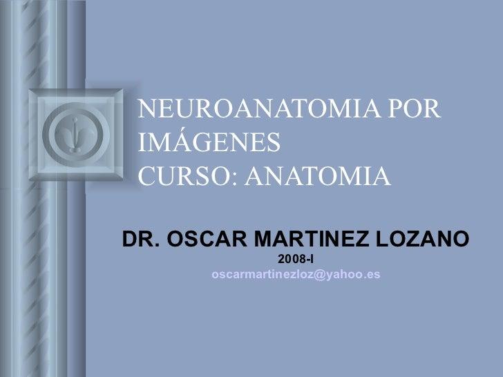 NEUROANATOMIA POR IMÁGENES CURSO: ANATOMIA DR. OSCAR MARTINEZ LOZANO 2008-I [email_address]