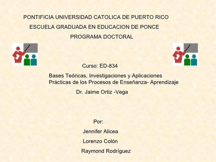 PONTIFICIA UNIVERSIDAD CATOLICA DE PUERTO RICO ESCUELA GRADUADA EN EDUCACION DE PONCE PROGRAMA DOCTORAL Curso: ED-834 Base...