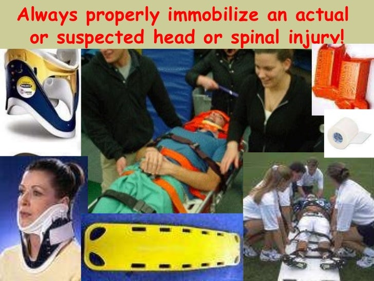 Always properly immobilize an actual  or suspected head or spinal injury!