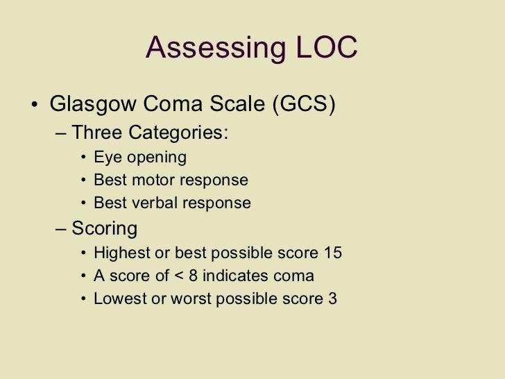 Assessing LOC <ul><li>Glasgow Coma Scale (GCS) </li></ul><ul><ul><li>Three Categories: </li></ul></ul><ul><ul><ul><li>Eye ...