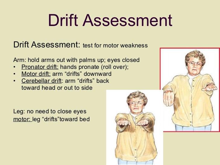 Drift Assessment <ul><li>Drift Assessment:  test for motor weakness </li></ul><ul><li>  </li></ul><ul><li>Arm: hold arms o...