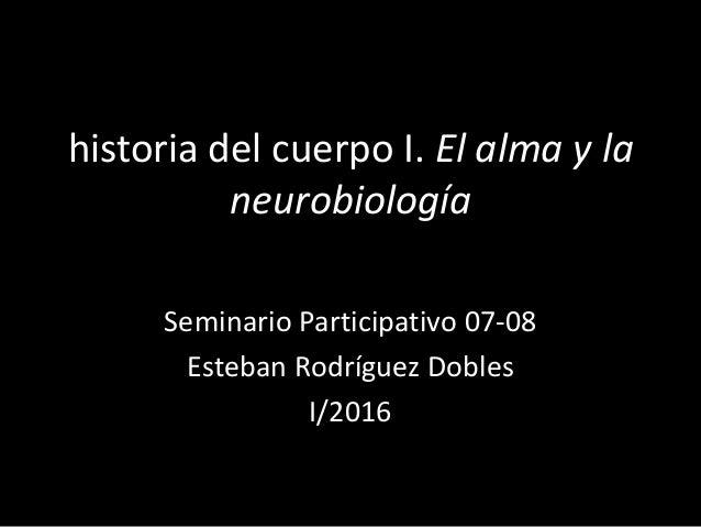 historia del cuerpo I. El alma y la neurobiología Seminario Participativo 07-08 Esteban Rodríguez Dobles I/2016
