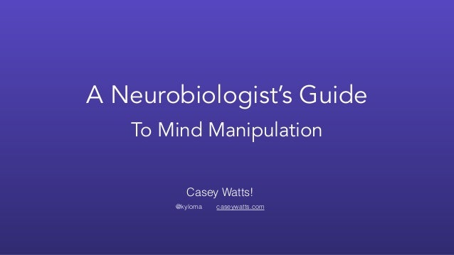 A Neurobiologist's Guide To Mind Manipulation Casey Watts! 