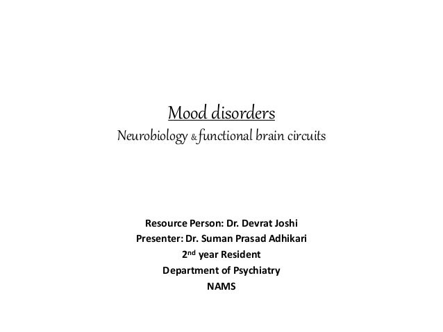 Mood disorders Neurobiology & functional brain circuits Resource Person: Dr. Devrat Joshi Presenter: Dr. Suman Prasad Adhi...
