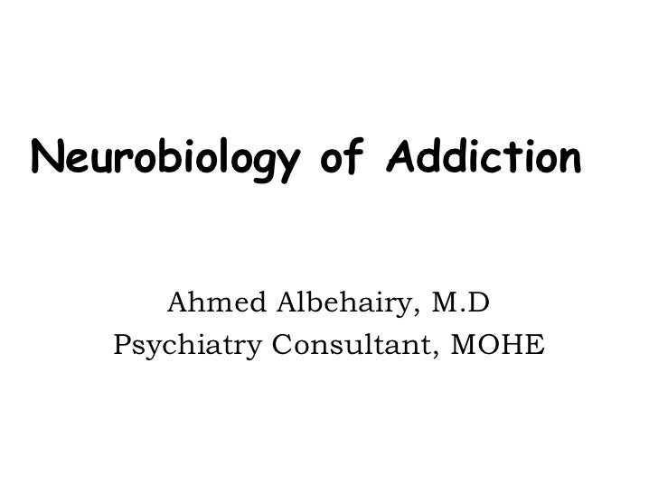 Neurobiology of Addiction      Ahmed Albehairy, M.D   Psychiatry Consultant, MOHE